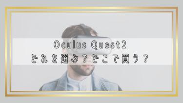 Oculus Quest2はどれを選べばいい?どこで買えばいい?